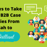 5 Ways to Take Your B2B Case Studies From Blah to Brilliant
